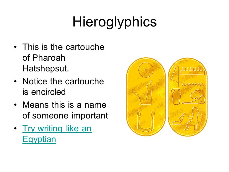 Hieroglyphics This is the cartouche of Pharoah Hatshepsut. Notice the cartouche is encircled Means this is a name of someone important Try writing lik