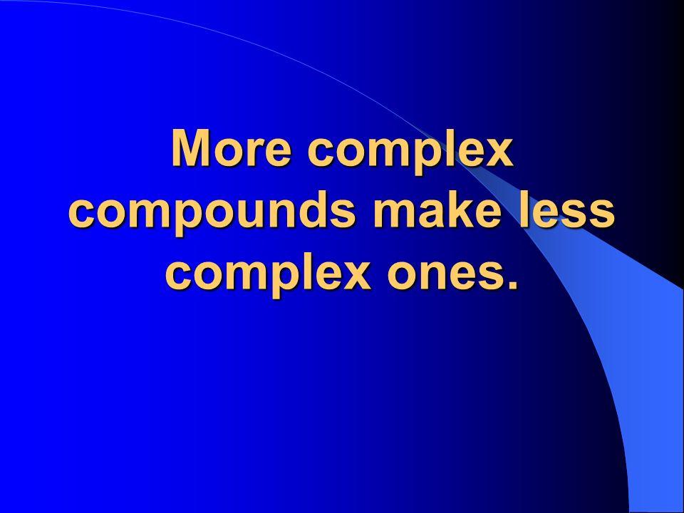 More complex compounds make less complex ones.