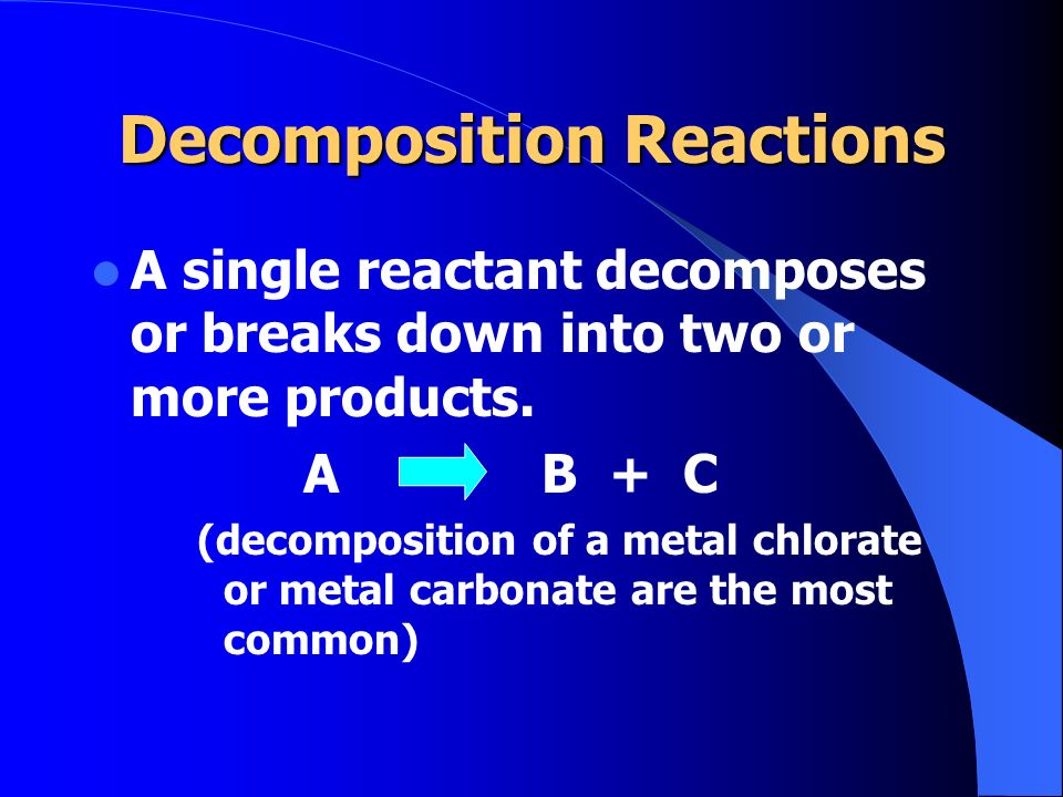 Decomposition Reactions A single reactant decomposes or breaks down into two or more products. A B + C (decomposition of a metal chlorate or metal car