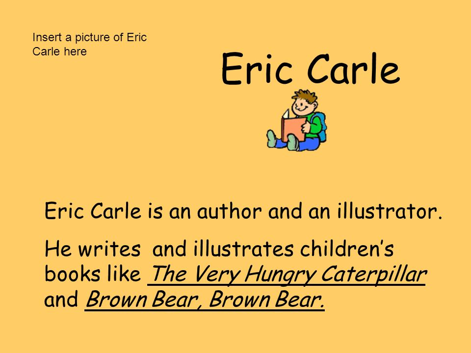 Eric Carle Eric Carle is an author and an illustrator. He writes and illustrates childrens books like The Very Hungry Caterpillar and Brown Bear, Brow