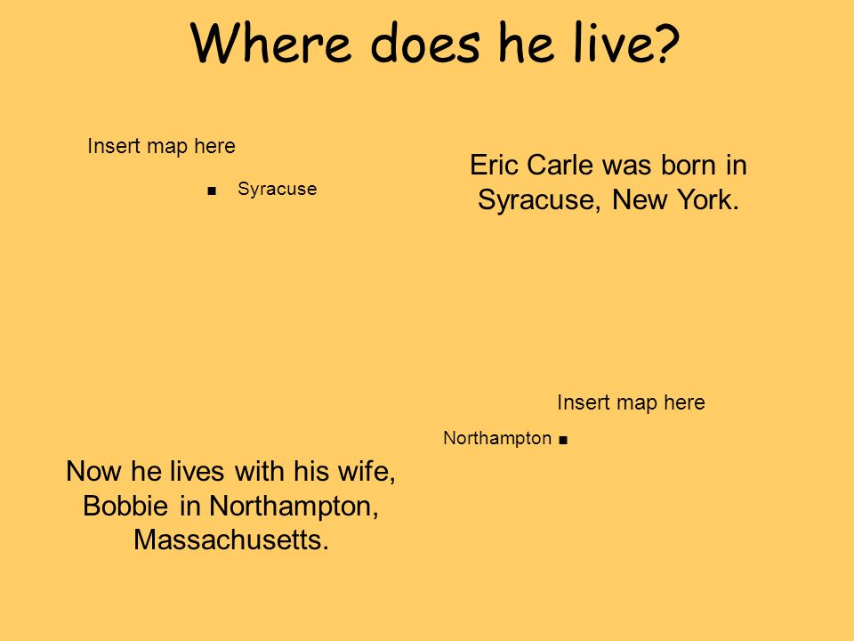 Where does he live?. Syracuse Eric Carle was born in Syracuse, New York. Northampton. Now he lives with his wife, Bobbie in Northampton, Massachusetts