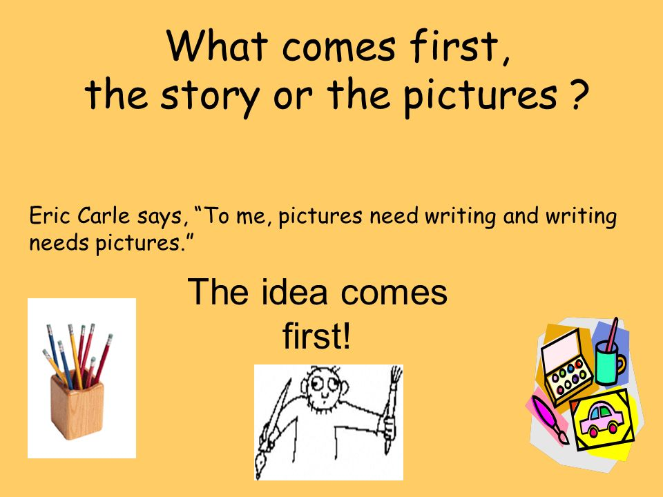 What comes first, the story or the pictures ? Eric Carle says, To me, pictures need writing and writing needs pictures. The idea comes first!