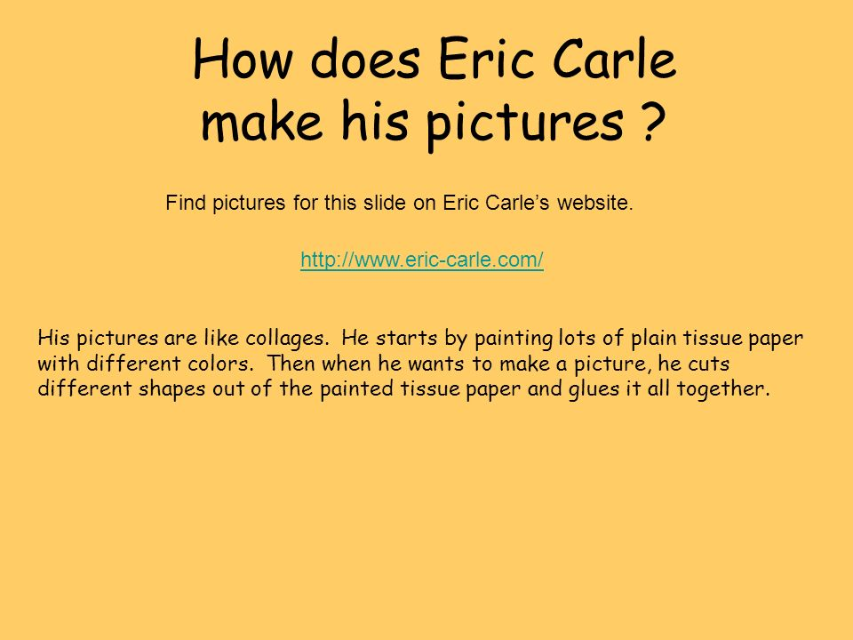 How does Eric Carle make his pictures ? His pictures are like collages. He starts by painting lots of plain tissue paper with different colors. Then w