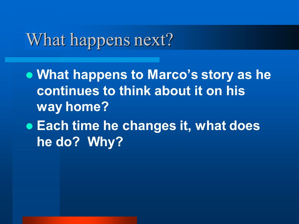 What happens next? What happens to Marcos story as he continues to think about it on his way home? Each time he changes it, what does he do? Why?