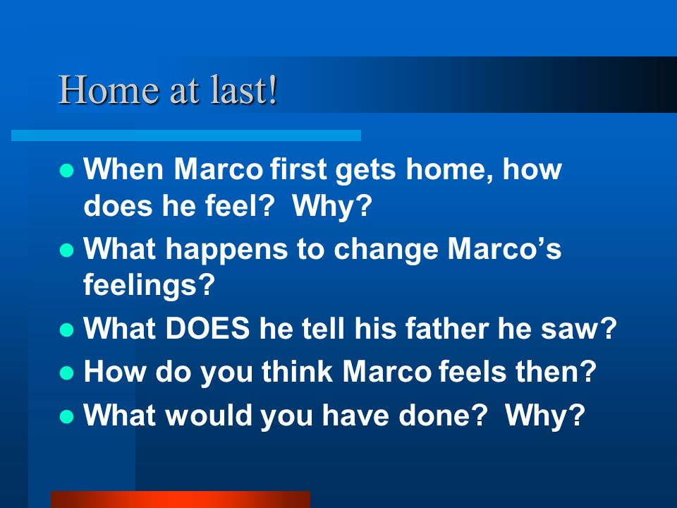 Home at last! When Marco first gets home, how does he feel? Why? What happens to change Marcos feelings? What DOES he tell his father he saw? How do y