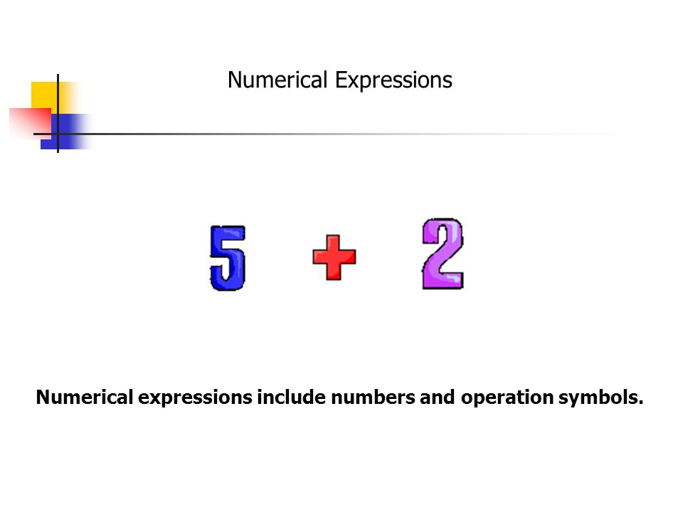 Numerical Expressions Numerical expressions include numbers and operation symbols.