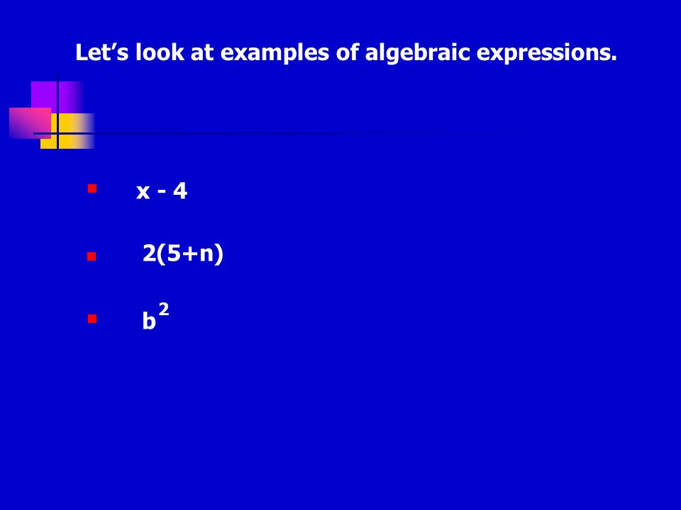 Lets look at examples of algebraic expressions. x - 4 2(5+n) b 2