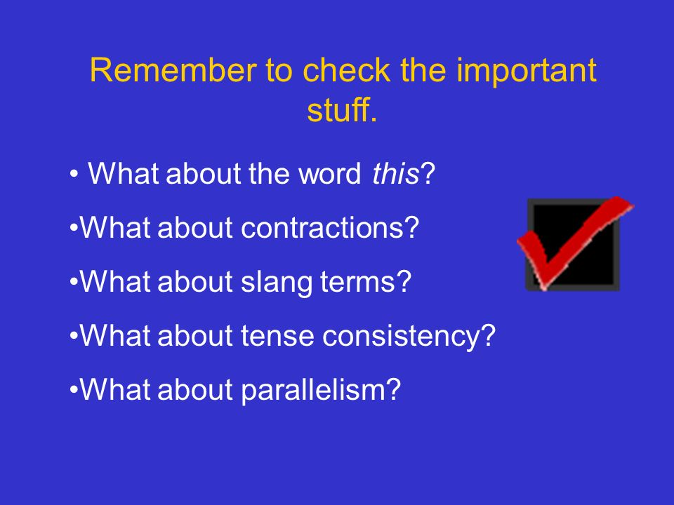 Remember to check the important stuff. What about the word this? What about contractions? What about slang terms? What about tense consistency? What a