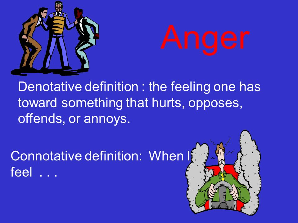 Anger Denotative definition : the feeling one has toward something that hurts, opposes, offends, or annoys. Connotative definition: When I feel...