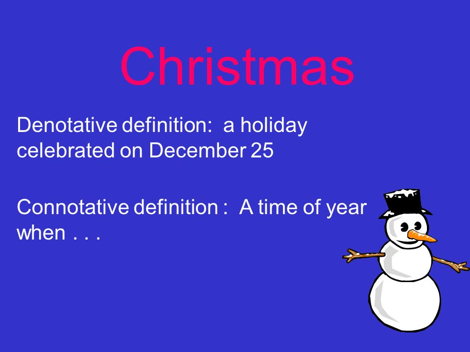 Christmas Denotative definition: a holiday celebrated on December 25 Connotative definition : A time of year when...