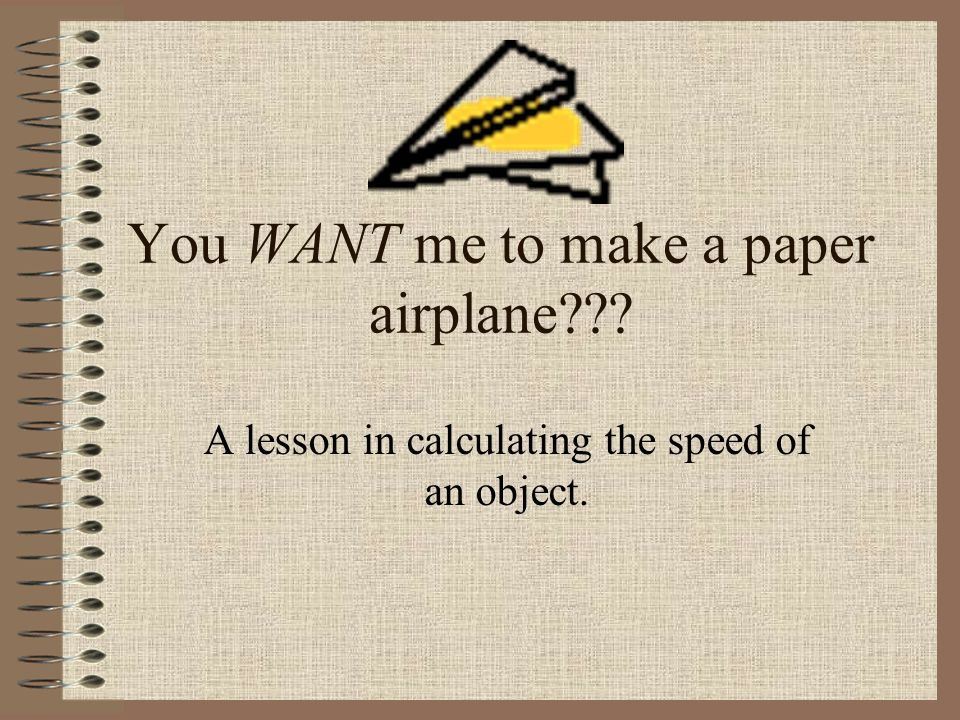You WANT me to make a paper airplane A lesson in calculating the speed of an object.