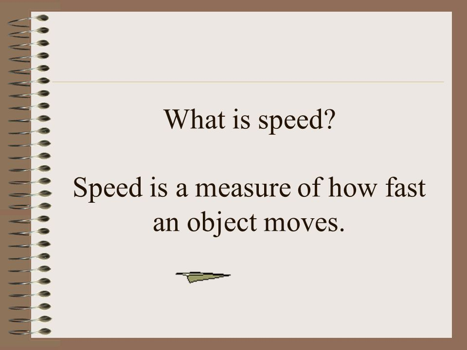 What is speed Speed is a measure of how fast an object moves.