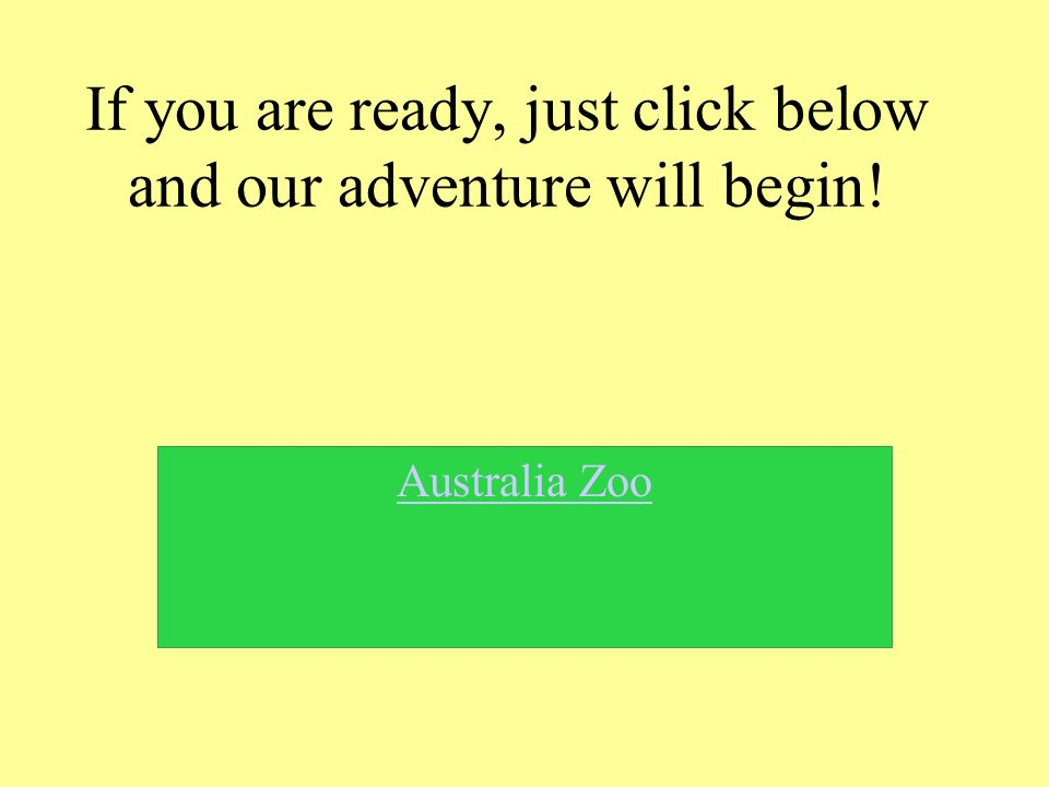 If you are ready, just click below and our adventure will begin! Australia Zoo
