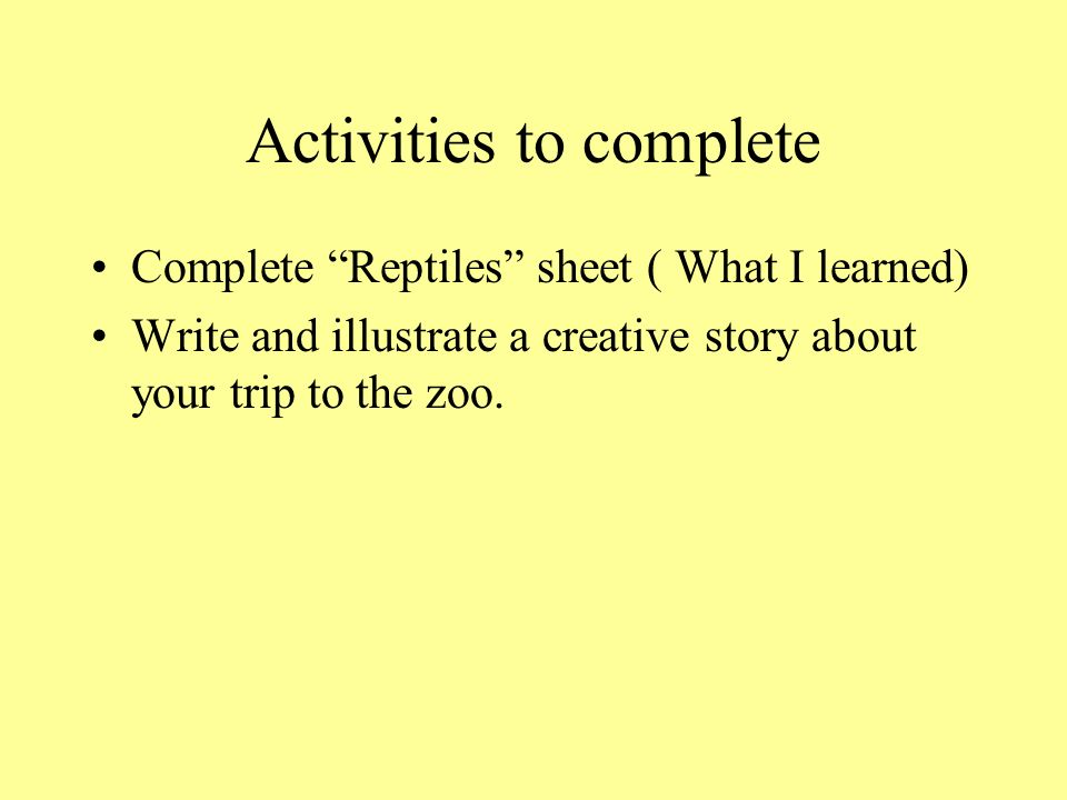 Activities to complete Complete Reptiles sheet ( What I learned) Write and illustrate a creative story about your trip to the zoo.