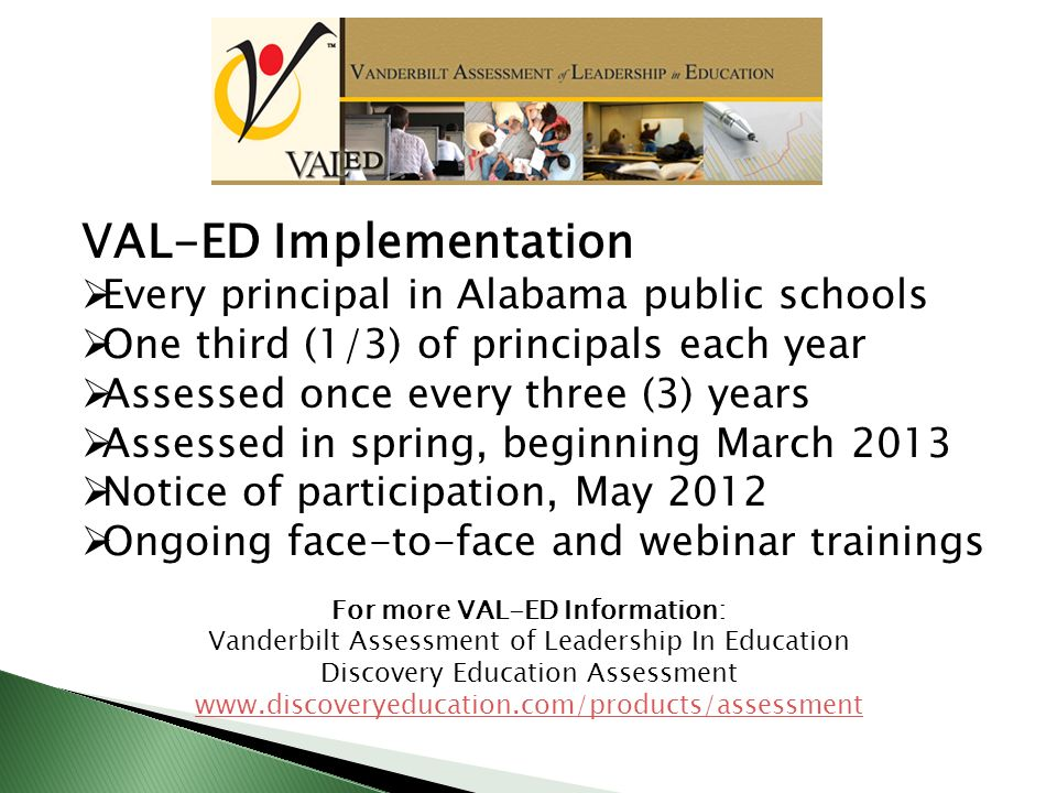 VAL-ED Implementation Every principal in Alabama public schools One third (1/3) of principals each year Assessed once every three (3) years Assessed in spring, beginning March 2013 Notice of participation, May 2012 Ongoing face-to-face and webinar trainings For more VAL-ED Information: Vanderbilt Assessment of Leadership In Education Discovery Education Assessment www.discoveryeducation.com/products/assessment