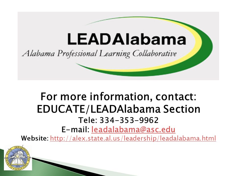 For more information, contact: EDUCATE/LEADAlabama Section Tele: 334-353-9962 E-mail: leadalabama@asc.eduleadalabama@asc.edu Website: http://alex.state.al.us/leadership/leadalabama.htmlhttp://alex.state.al.us/leadership/leadalabama.html
