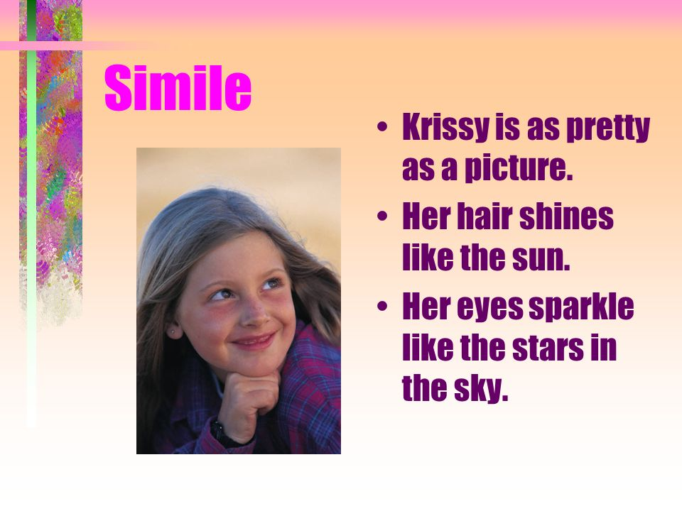 Simile Krissy is as pretty as a picture. Her hair shines like the sun. Her eyes sparkle like the stars in the sky.