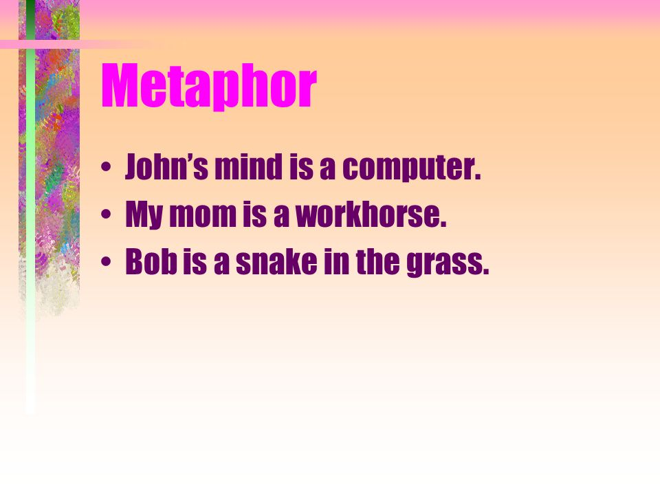 Metaphor Johns mind is a computer. My mom is a workhorse. Bob is a snake in the grass.