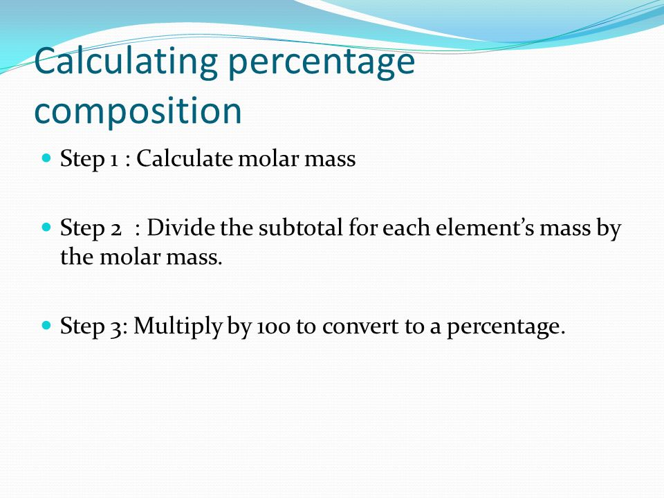 Calculating percentage composition Step 1 : Calculate molar mass Step 2 : Divide the subtotal for each elements mass by the molar mass.