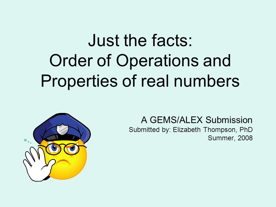 Just the facts: Order of Operations and Properties of real numbers A GEMS/ALEX Submission Submitted by: Elizabeth Thompson, PhD Summer, 2008