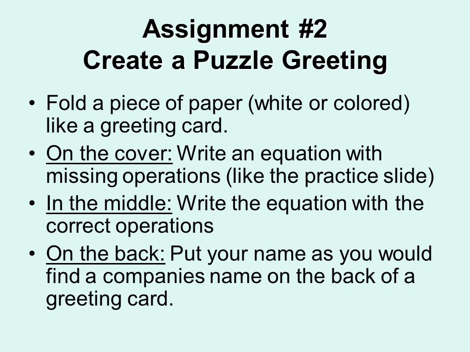 Assignment #2 Create a Puzzle Greeting Fold a piece of paper (white or colored) like a greeting card. On the cover: Write an equation with missing ope