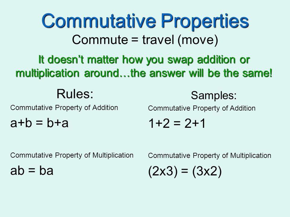 Commutative Properties Commutative Properties Commute = travel (move) Rules: Commutative Property of Addition a+b = b+a Commutative Property of Multip
