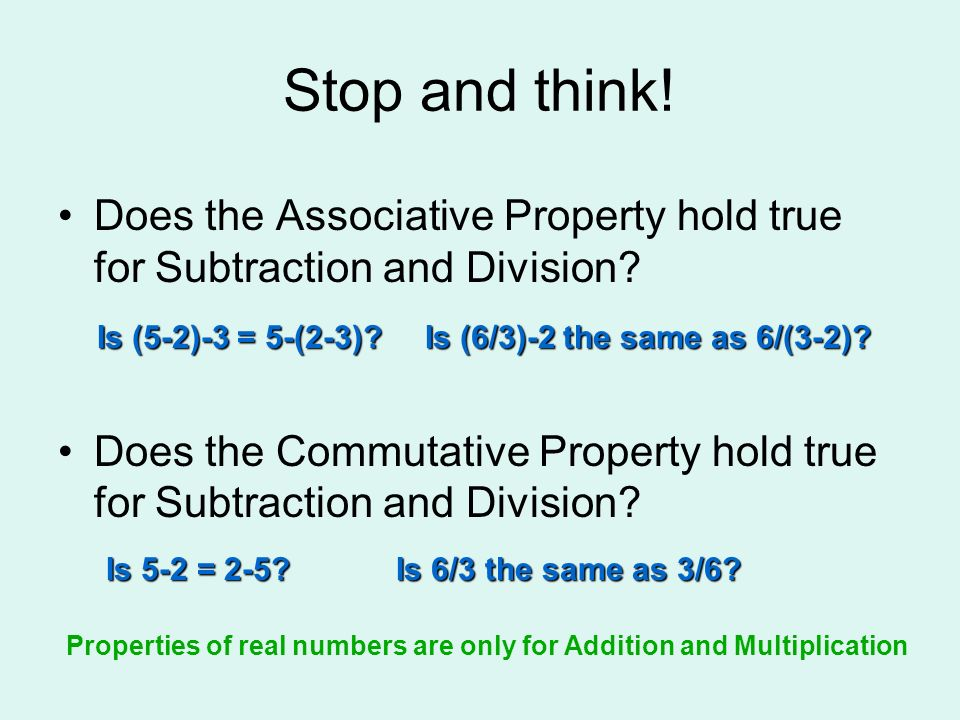 Stop and think! Does the Associative Property hold true for Subtraction and Division? Does the Commutative Property hold true for Subtraction and Divi
