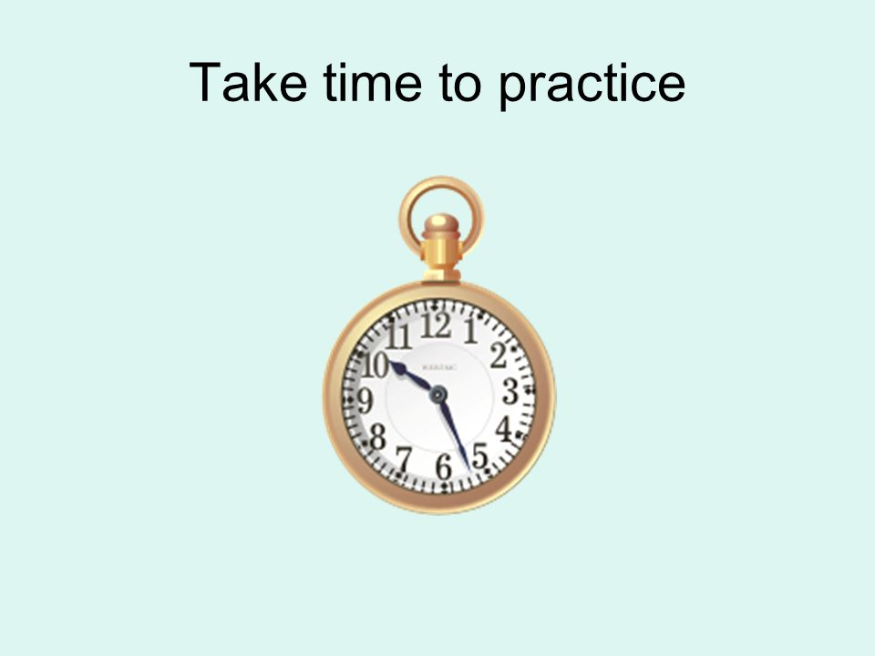 Take time to practice