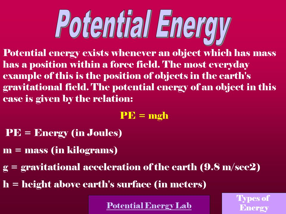 Potential energy exists whenever an object which has mass has a position within a force field. The most everyday example of this is the position of ob