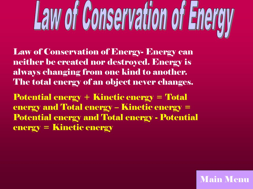 Law of Conservation of Energy- Energy can neither be created nor destroyed. Energy is always changing from one kind to another. The total energy of an