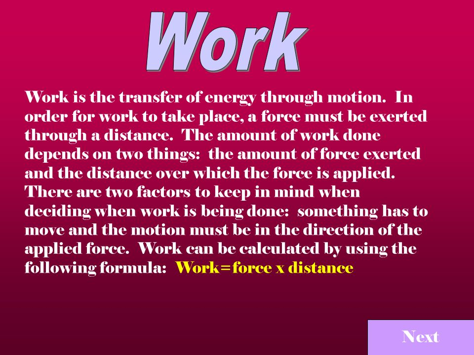 Next Work is the transfer of energy through motion. In order for work to take place, a force must be exerted through a distance. The amount of work do