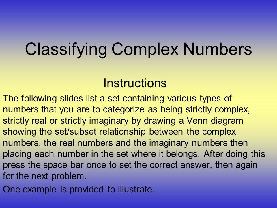 Classifying Complex Numbers Instructions The following slides list a set containing various types of numbers that you are to categorize as being strictly complex, strictly real or strictly imaginary by drawing a Venn diagram showing the set/subset relationship between the complex numbers, the real numbers and the imaginary numbers then placing each number in the set where it belongs.