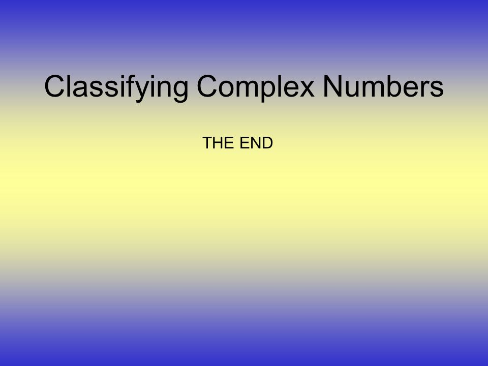Classifying Complex Numbers THE END