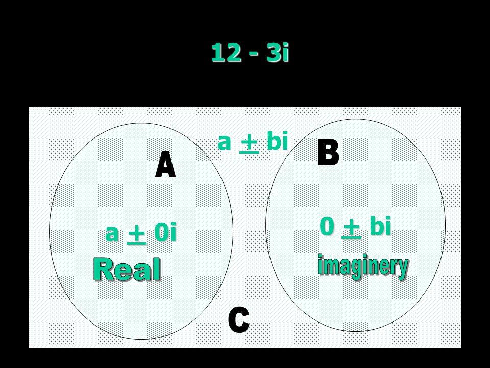 12 - 3i a + 0i a + 0i 0 + bi 0 + bi a + bi