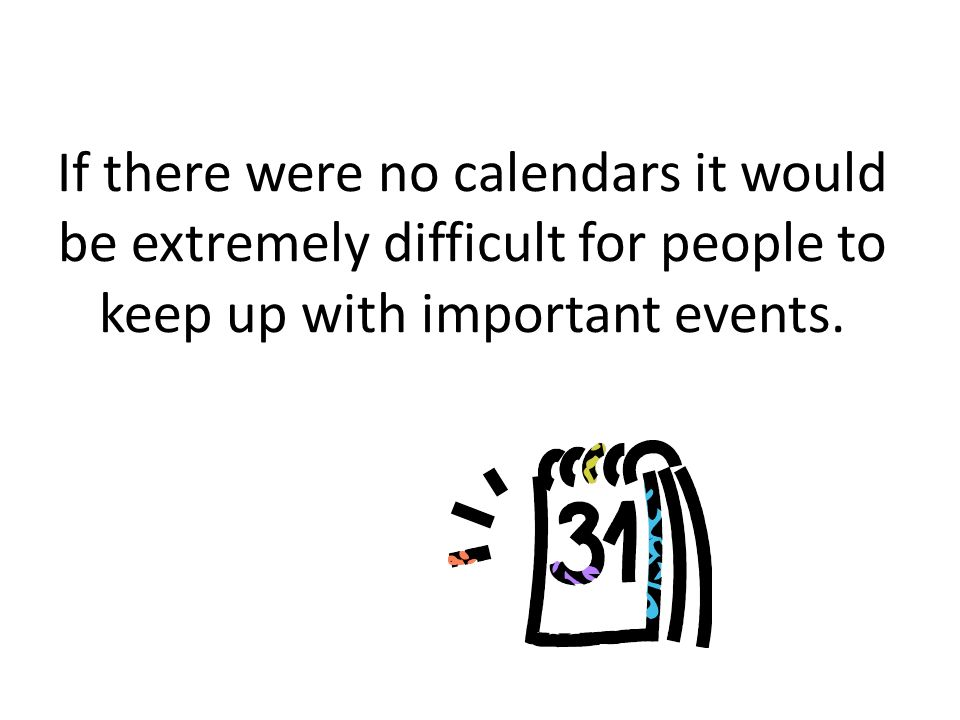 What is a calendar? A calendar is a way to keep track of the days, weeks, and months in a year.