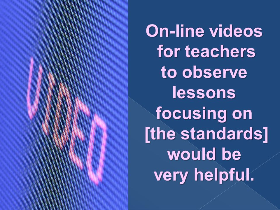 On-line videos for teachers for teachers to observe lessons focusing on [the standards] [the standards] would be very helpful.