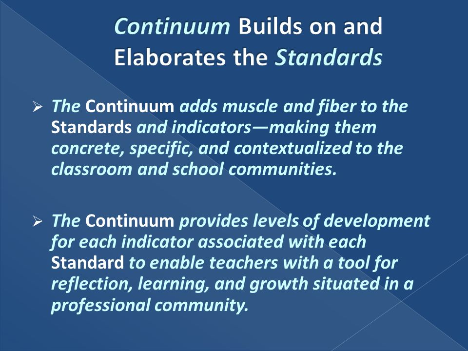 The Continuum adds muscle and fiber to the Standards and indicatorsmaking them concrete, specific, and contextualized to the classroom and school comm