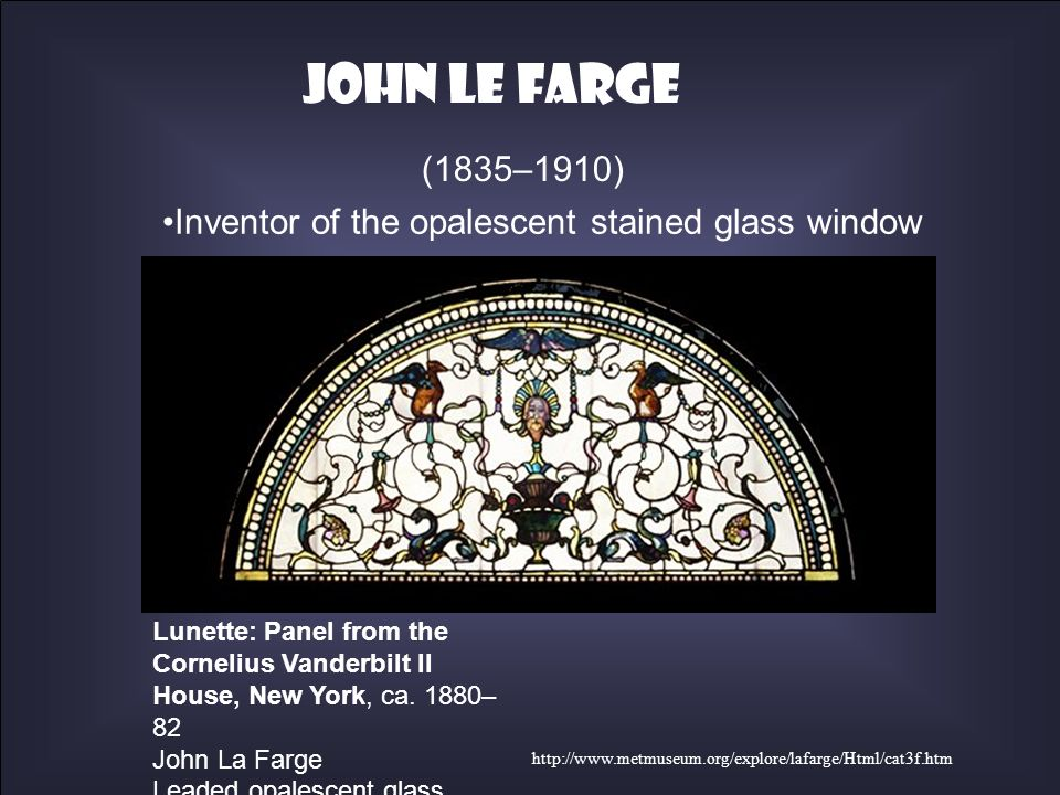 Inventor of the opalescent stained glass window http://www.metmuseum.org/explore/lafarge/Html/cat3f.htm (1835–1910) Lunette: Panel from the Cornelius
