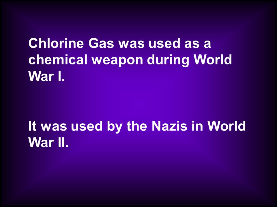 Chlorine Gas was used as a chemical weapon during World War I.