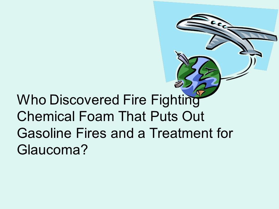 Who Discovered Fire Fighting Chemical Foam That Puts Out Gasoline Fires and a Treatment for Glaucoma?