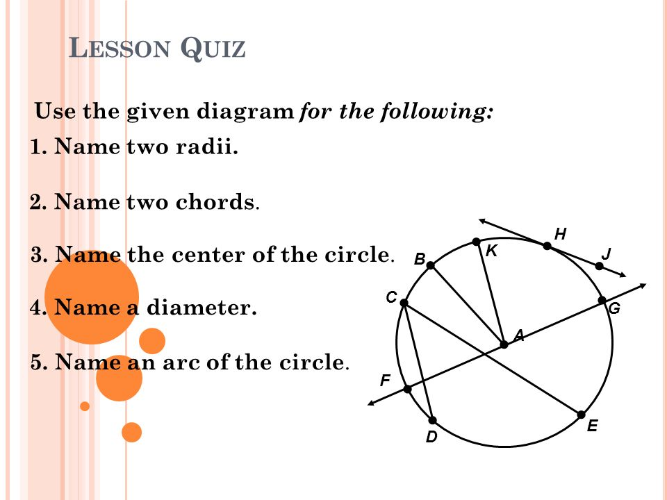 L ESSON Q UIZ Use the given diagram for the following: 1. Name two radii. 2. Name two chords. 3. Name the center of the circle. 4. Name a diameter. 5.