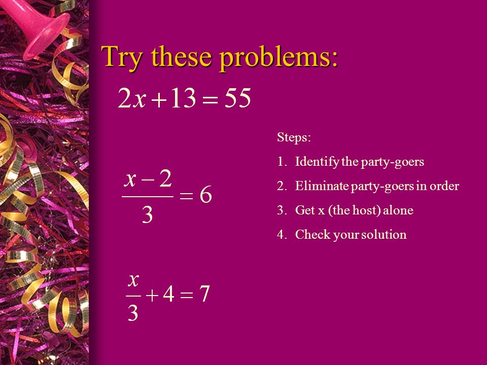 Try these problems: Try these problems: Steps: 1.Identify the party-goers 2.Eliminate party-goers in order 3.Get x (the host) alone 4.Check your solut