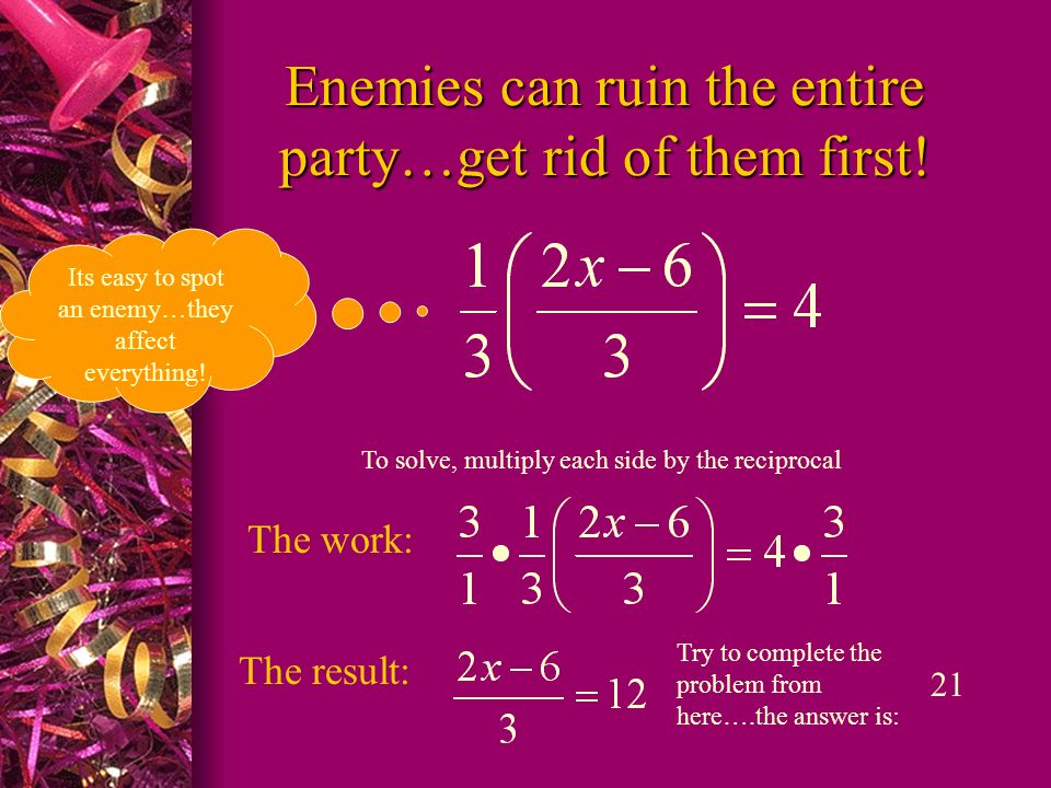 Enemies can ruin the entire party…get rid of them first! Its easy to spot an enemy…they affect everything! To solve, multiply each side by the recipro