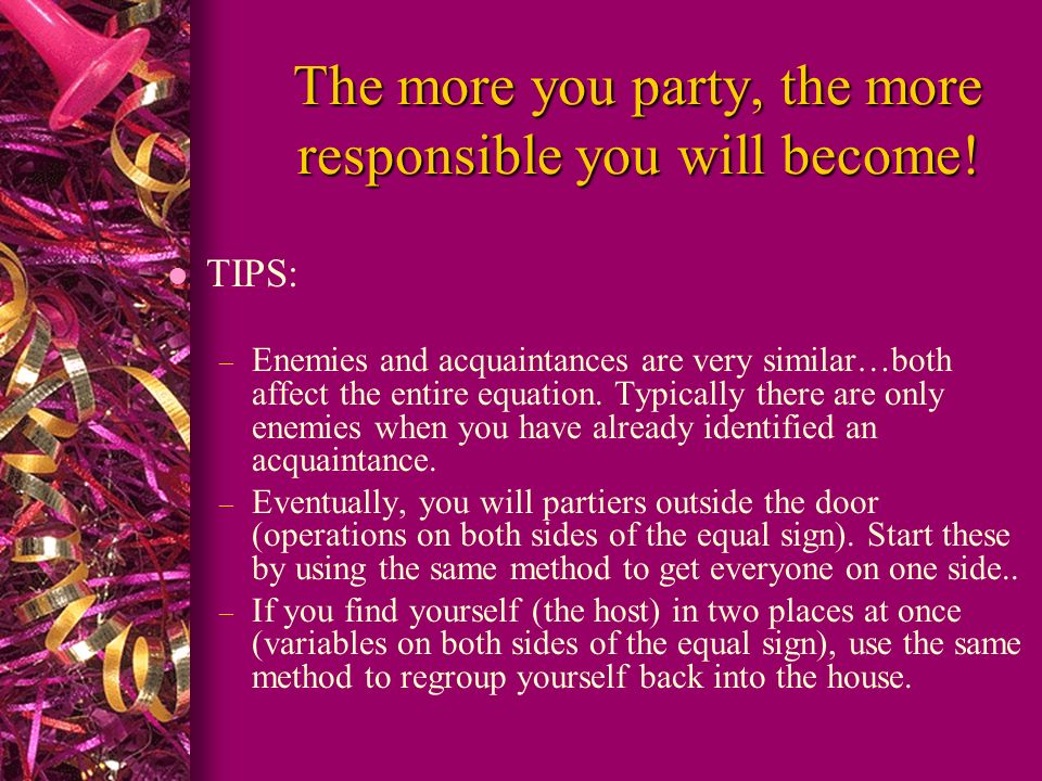 The more you party, the more responsible you will become! l TIPS: – Enemies and acquaintances are very similar…both affect the entire equation. Typica