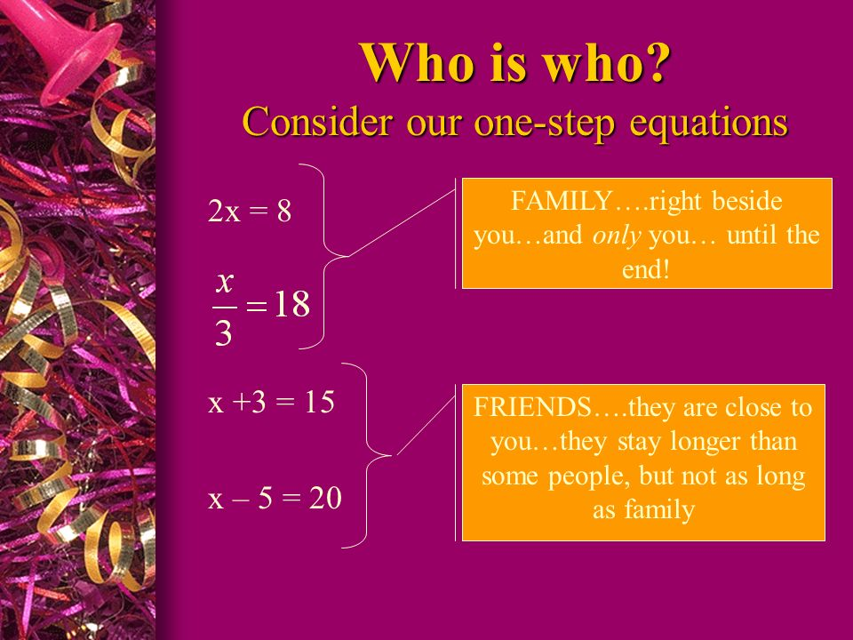 Who is who? Consider our one-step equations 2x = 8 x +3 = 15 x – 5 = 20 FAMILY….right beside you…and only you… until the end! FRIENDS….they are close