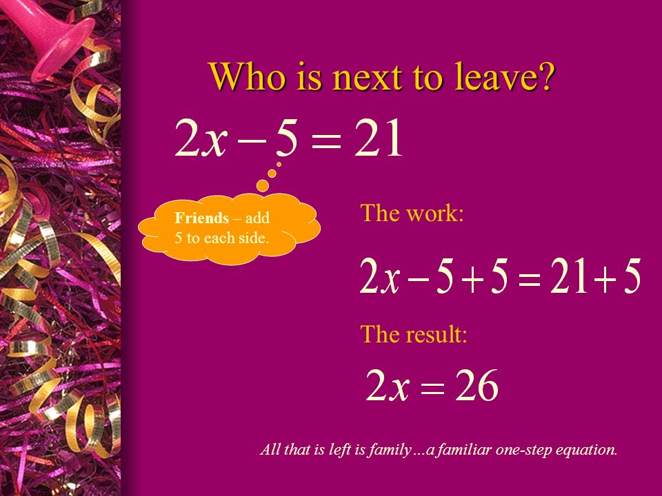 Who is next to leave? Friends – add 5 to each side. The work: The result: All that is left is family…a familiar one-step equation.