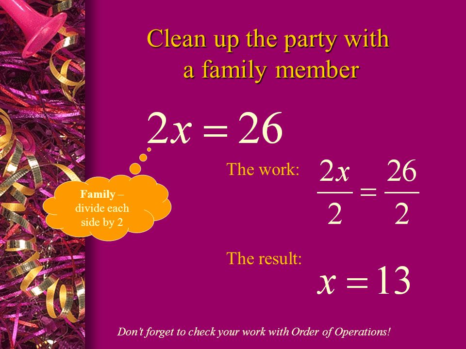 Clean up the party with a family member Family – divide each side by 2 The work: The result: Dont forget to check your work with Order of Operations!