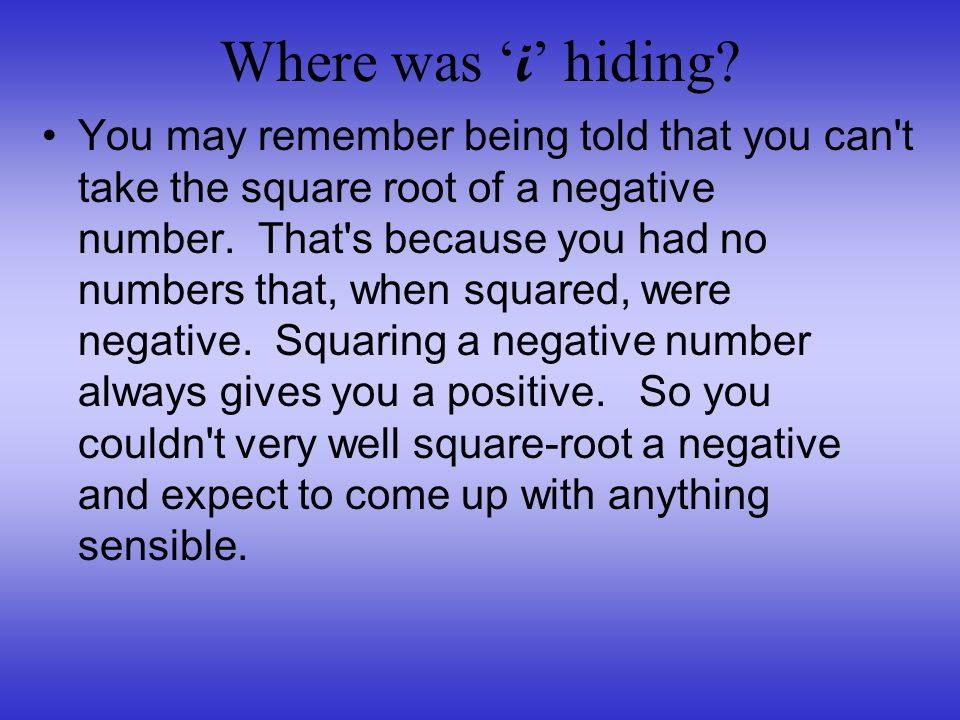 Where was i hiding? You may remember being told that you can't take the square root of a negative number. That's because you had no numbers that, when