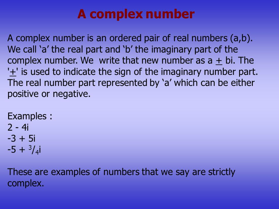 A complex number A complex number is an ordered pair of real numbers (a,b). We call a the real part and b the imaginary part of the complex number. We