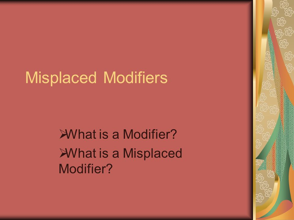 Misplaced Modifiers What is a Modifier What is a Misplaced Modifier